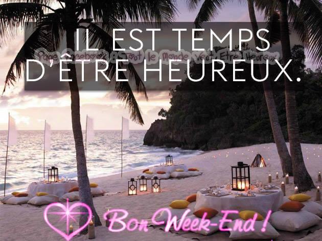 Il est temps d'être heureux. Bon Week-End !