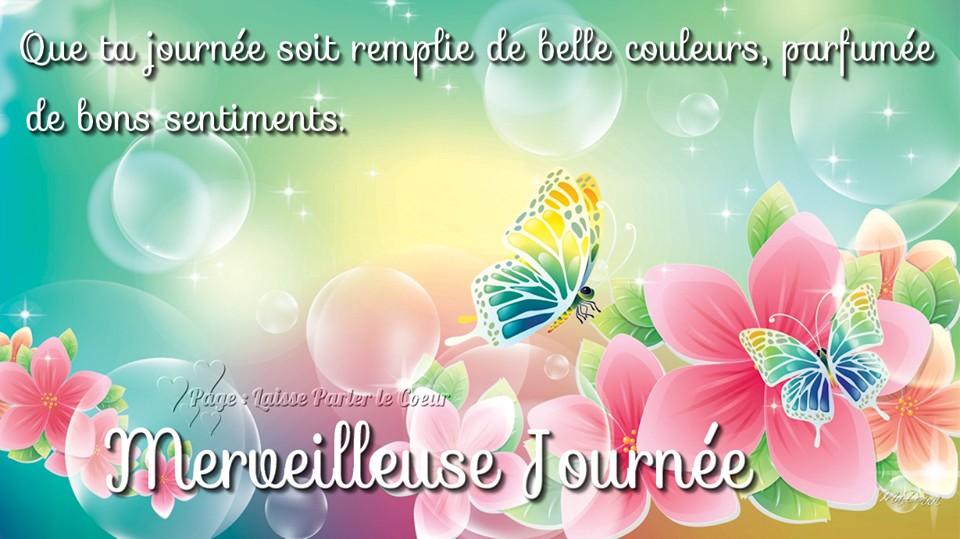Que ta journée soit remplie de belle couleurs, parfumée de bons sentiments. Merveilleuse Journée