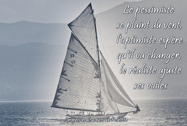 Le pessimiste se plaint du vent, l'optimiste espère qu'il va changer...