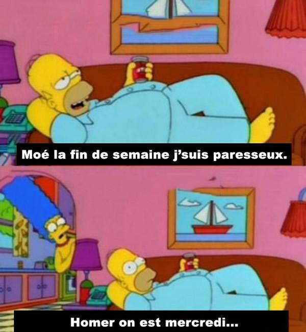 Moé la fin de semaine j'suis paresseux. Homer on est mercredi...